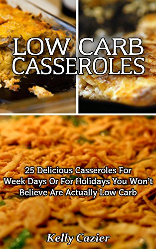 Low Carb Casseroles: 25 Delicious Casseroles For Week Days Or For Holidays You Won't Believe Are Actually Low Carb!: (low carbohydrate, high protein, low ... Ketogenic Diet to Overcome Belly Fat) by Kelly Cazier