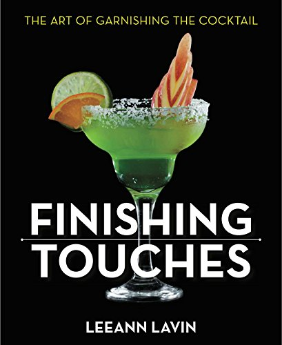 Finishing Touches: The Art of Garnishing the Cocktail by Leeann Lavin