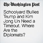 Schoolyard Bullies Trump and Kim Jong Un Need a Timeout. Where Are the Diplomats? | Richard Cohen