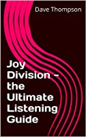 Joy Division - the Ultimate Listening Guide (English Edition)