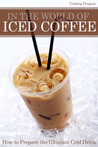 In The World of Iced Coffee - How to prepare the ultimate cold drink by Cooking Penguin