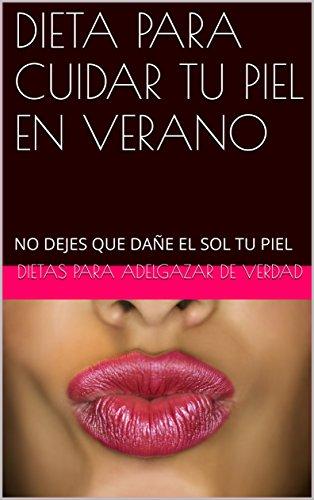 dieta-para-cuidar-tu-piel-en-verano-no-dejes-que-dane-el-sol-tu-piel-spanish-edition
