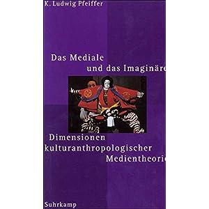 Das Mediale und das Imaginäre: Dimensionen kulturanthropologischer Medientheorie
