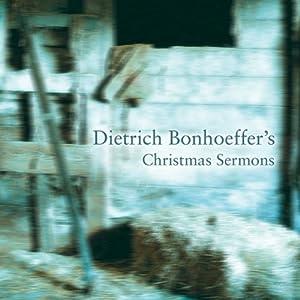 Dietrich Bonhoeffer's Christmas Sermons | [Dietrich Bonhoeffer]