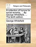 A collection of hymns for social worship, ... By George Whitefield, ... The tenth edition. (1140772511) by Whitefield, George