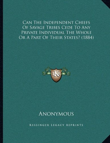 Can The Independent Chiefs Of Savage Tribes Cede To Any Private Individual The Whole Or A Part Of Their States? (1884) PDF