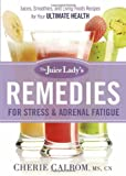 The Juice Ladys Remedies for Stress and Adrenal Fatigue: Juices, Smoothies, and Living Foods Recipes for Your Ultimate Health