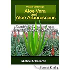 Organic Gardening's Aloe Vera and Aloe Arborescens: How to care for and use your medicinal plants for better health! (English Edition)