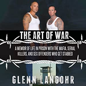 The Art of War: A Memoir of Life in Prison with Mafia, Serial Killers, and Sex Offenders Who Get Stabbed: Life in Lockdown | [Glenn Langohr]