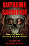 SUPREME SACRIFICE: Santeria, Animal Sacrifice and the Courts