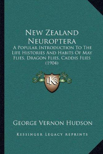 New Zealand Neuroptera: A Popular Introduction to the Life Histories and Habits of May Flies, Dragon Flies, Caddis Flies (1904)