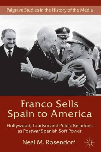 Franco Sells Spain to America: Hollywood, Tourism and Public Relations as Postwar Spanish Soft Power (Palgrave Studies i