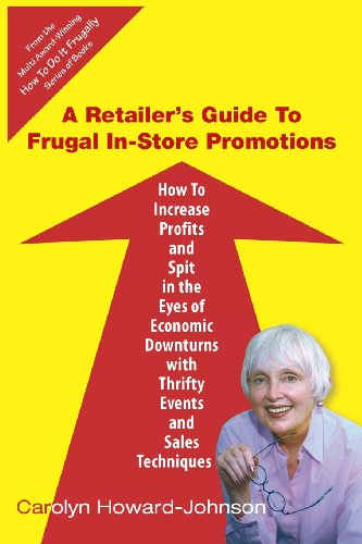Image of A Retailer's Guide To Frugal In-Store Promotions: How-To Increase Profits And Spit In The Eyes Of Economic Downturns Using Thrifty Events And Sales Te