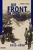 Die Front in Fels und Eis. Der Weltkrieg 1915 - 1918 im Hochgebirge