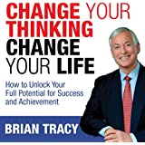 Change Your Thinking, Change Your Life: How to Unlock Your Full Potential for Success and Achievement (Unabridged)
