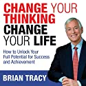 Change Your Thinking, Change Your Life: How to Unlock Your Full Potential for Success and Achievement (       UNABRIDGED) by Brian Tracy Narrated by Brian Tracy