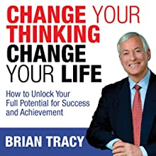 Change Your Thinking, Change Your Life: How to Unlock Your Full Potential for Success and Achievement | Livre audio Auteur(s) : Brian Tracy Narrateur(s) : Brian Tracy