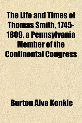 The Life and Times of Thomas Smith, 1745-1809, a Pennsylvania Member of the Continental Congress