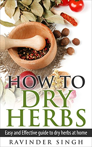 How To Dry Herbs?: Easy And Effective Guide To Dry Herbs At Home (How to dry herbs at home - How to dry foods) by Ravinder Singh