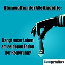 Atomwaffen der Weltmächte: Hängt unser Leben am seidenen Faden der Regierung? Hörbuch von Alessandro Dallmann Gesprochen von: Jens Zange