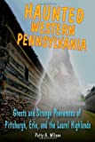 Haunted Western Pennsylvania: Ghosts & Strange Phenomena of Pittsburgh, Erie, and the Laurel Highlands (Haunted Series)