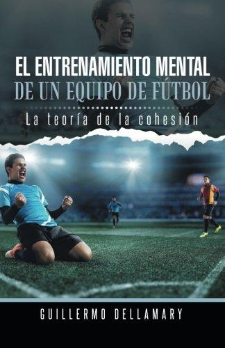 El Entrenamiento Mental de Un Equipo de Futbol: La Teoria de La Cohesion.