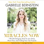 Miracles Now: 108 Life-Changing Tools for Less Stress, More Flow, and Finding Your True Purpose | Gabrielle Bernstein