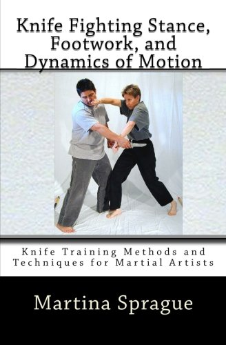 Knife Fighting Stance, Footwork, and Dynamics of Motion: Knife Training Methods and Techniques for Martial Artists
