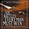 Six Battles Every Man Must Win: And the Ancient Secrets You'll Need to Succeed (       UNABRIDGED) by Bill Perkins Narrated by Bill Perkins