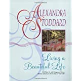 Living a Beautiful Life: 500 Ways to Add Elegance, Order, Beauty and Joy to Every Day of Your Life ~ Alexandra Stoddard