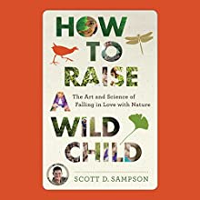 How to Raise a Wild Child: The Art and Science of Falling in Love with Nature (       UNABRIDGED) by Scott Sampson Narrated by Sean Runnette