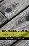 Upcycling Crafts: How To Turn Worthless Junk into Quality Time With Your Children!