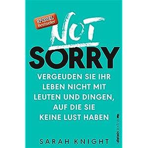Not Sorry: Vergeuden Sie Ihr Leben nicht mit Leuten und Dingen, auf die Sie keine Lust haben