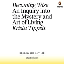 Becoming Wise: An Inquiry into the Mystery and Art of Living | Livre audio Auteur(s) : Krista Tippett Narrateur(s) : Krista Tippett