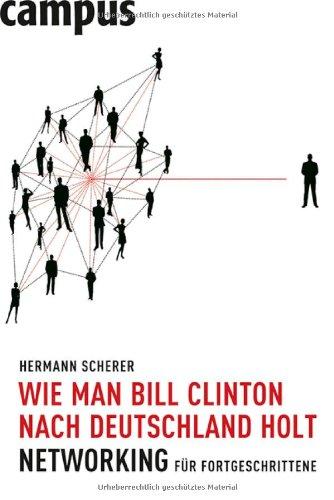 Scherer Hermann, Wie man Bill Clinton nach Deutschland holt. Networking für Fortgeschrittene.