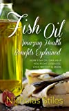 Fish Oil Amazing Health Benefits Explained: How Fish Oil Can Help You Fight Diseases, Lose Weight & More