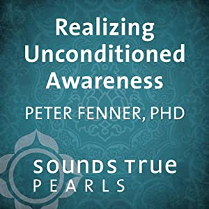 Realizing Unconditioned Awareness: Nondual Awareness as the Ultimate Medicine | [Peter Fenner]