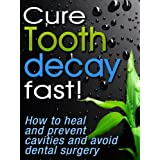Cure Tooth Decay Fast! How To Heal And Prevent Cavities, Toothache And Avoid Dental Surgery