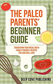 Paleo Parents' Beginner Guide: Transform your meals with family friendly recipes the kids will love! (paleo diet, paleo cookbook, paleo for kids)