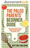 Paleo Parents' Beginner Guide: Transform your meals with family friendly recipes the kids will love! (paleo diet, paleo cookbook, paleo for kids) (English Edition)