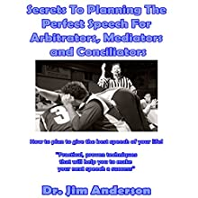 Secrets to Planning the Perfect Speech for Arbitrators, Mediators and Conciliators: How to Plan to Give the Best Speech of Your Life! Audiobook by Dr. Jim Anderson Narrated by Dr. Jim Anderson