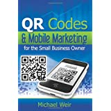 QR Codes & Mobile Marketing for the Small Business Owner: Connecting Merchants With Their Customers ~ Michael Weir