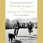 Ronald Reagan and Margaret Thatcher: A Political Marriage | Nicholas Wapshott