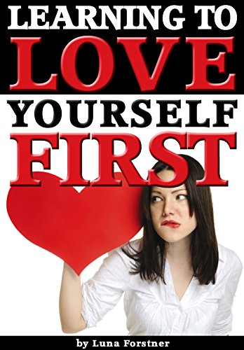 Learning to Love Yourself First: How to Learn to Love Yourself for Vast Improvements in Your Life & Relationships