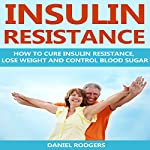 Insulin Resistance: How to Cure Insulin Resistance, Lose Weight and Control Blood Sugar | Daniel Rodgers