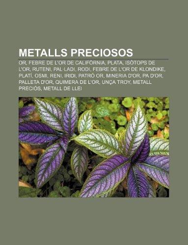 Metalls preciosos: Or, Febre de l'or de Califòrnia, Plata, Isòtops de l'or, Ruteni, Pal·ladi, Rodi, Febre de l'or de Klondike, Platí, Osmi (Catalan Edition)