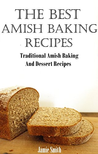 Amish Baking Recipes: A Collection of Old Fashion Authentic Amish Recipes by Jamie Smith