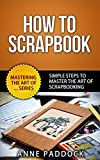 How To Scrapbook - Simple Steps To Master The Art Of Scrapbooking (Mastering The Art Of... Series 4) (English Edition)