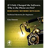 If I Only Changed the Software, Why is the Phone on Fire?: Embedded Debugging Methods Revealed: Technical Mysteries for Engineersby Lisa K. Simone