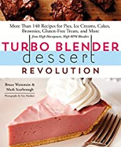 Turbo Blender Dessert Revolution: More Than 140 Recipes For Pies, Ice Creams, Cakes, Brownies, Gluten-free Treats, And More From High-horsepower, High-rpm Blenders